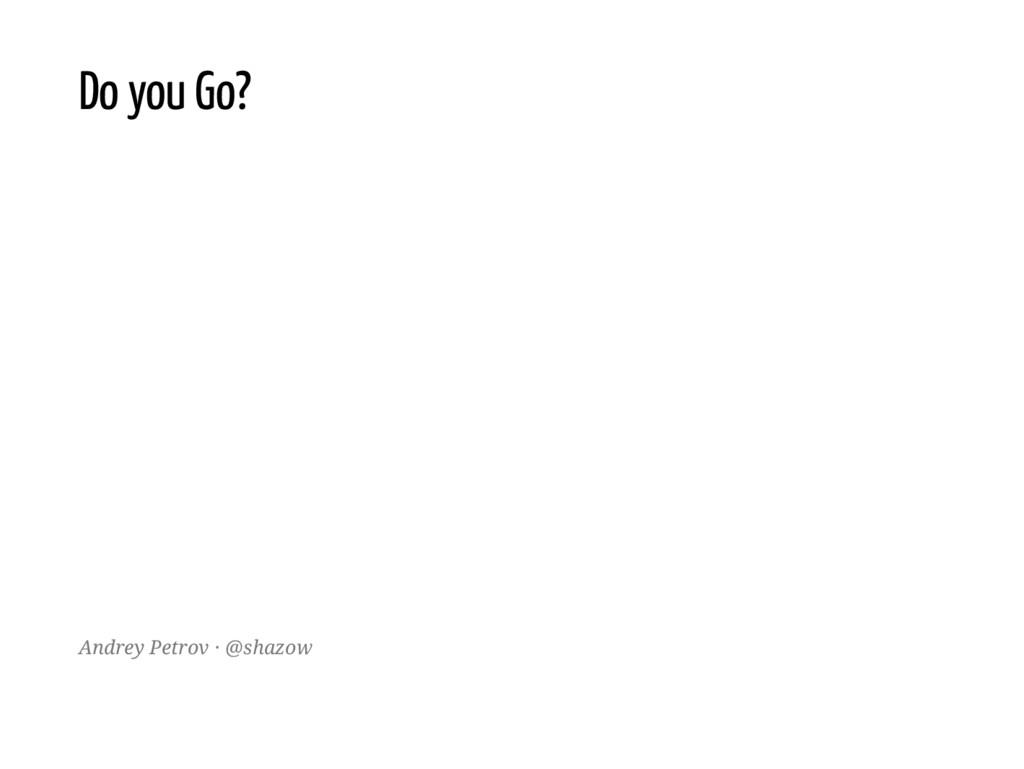 Do you Go? Andrey Petrov · @shazow