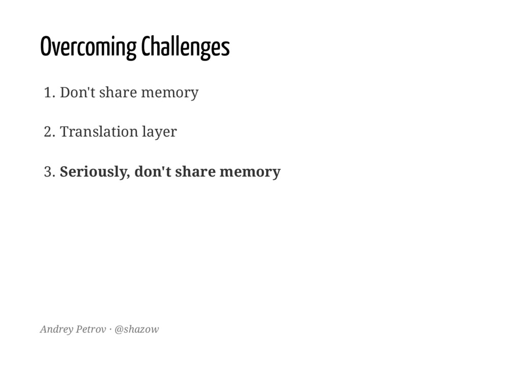 Overcoming Challenges 1. Don't share memory 2. ...