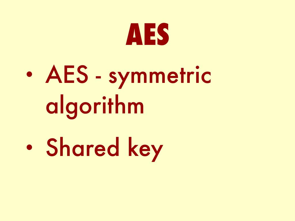 • AES - symmetric algorithm • Shared key AES