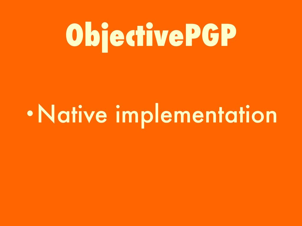 •Native implementation ObjectivePGP