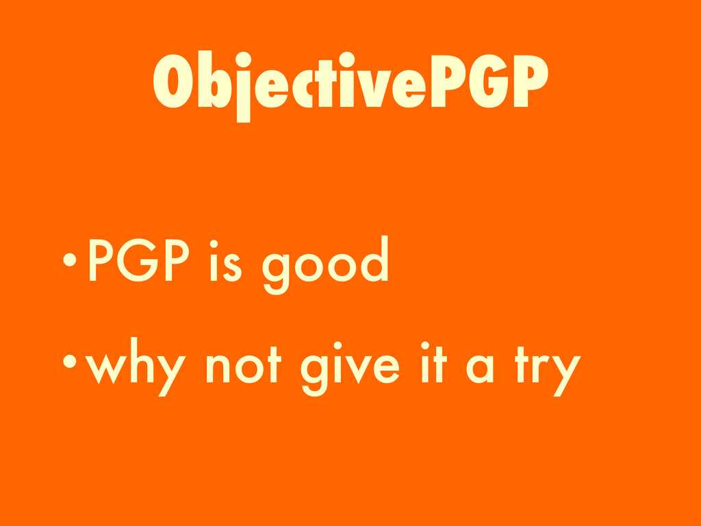 •PGP is good •why not give it a try ObjectivePGP