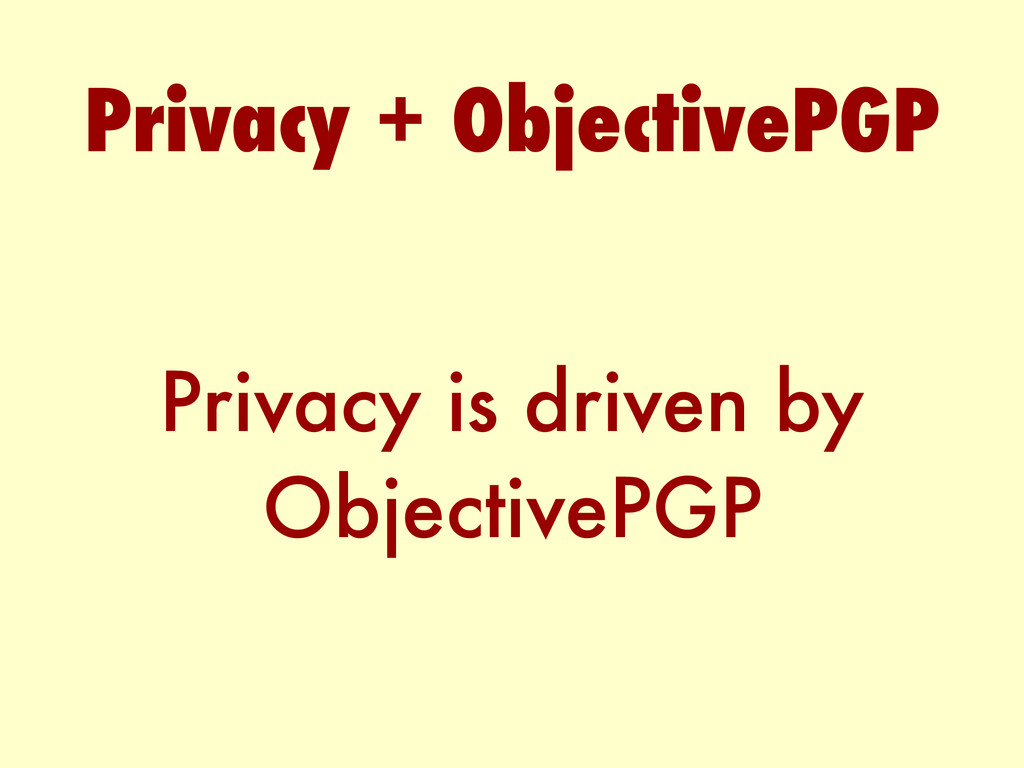 Privacy is driven by ObjectivePGP Privacy + Obj...