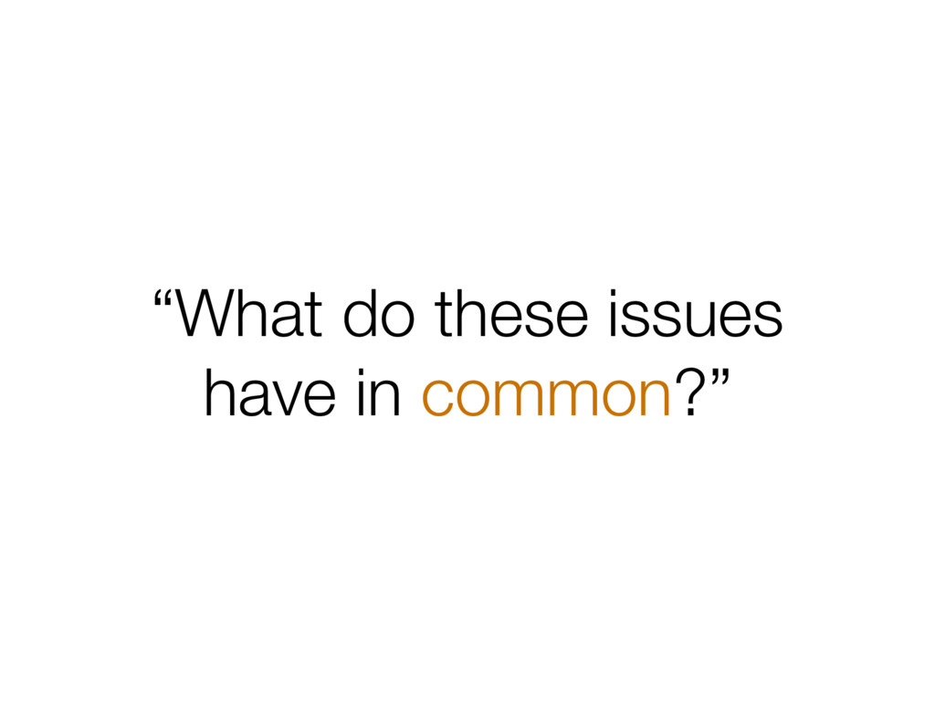 """What do these issues have in common?"""