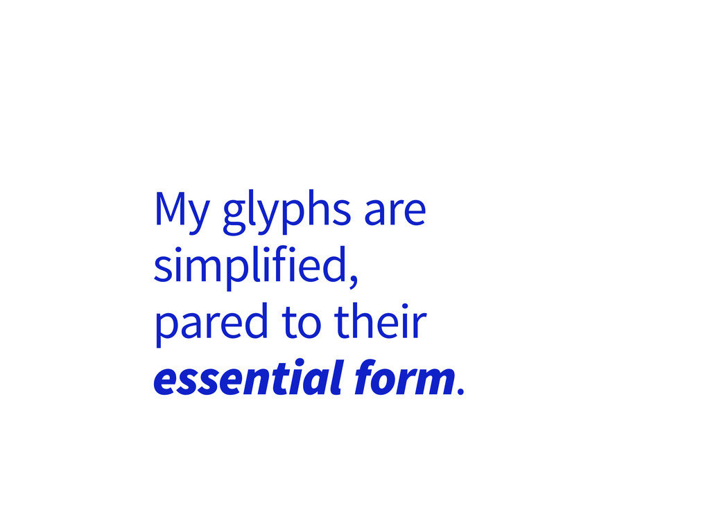 My glyphs are simplified, pared to their essent...