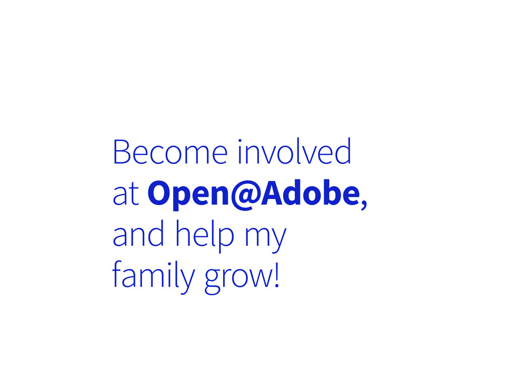 Become involved at Open@Adobe, and help my fami...