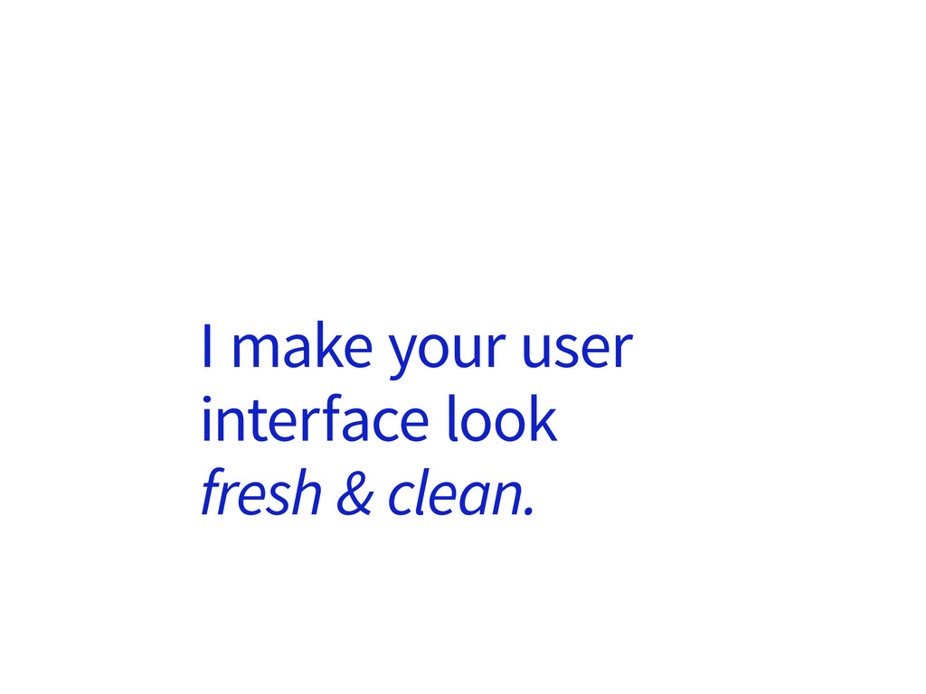 I make your user interface look fresh & clean.