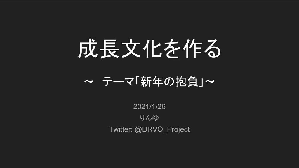 成長文化を作る 〜 テーマ「新年の抱負」〜 2021/1/26 りんゆ Twitter: @D...