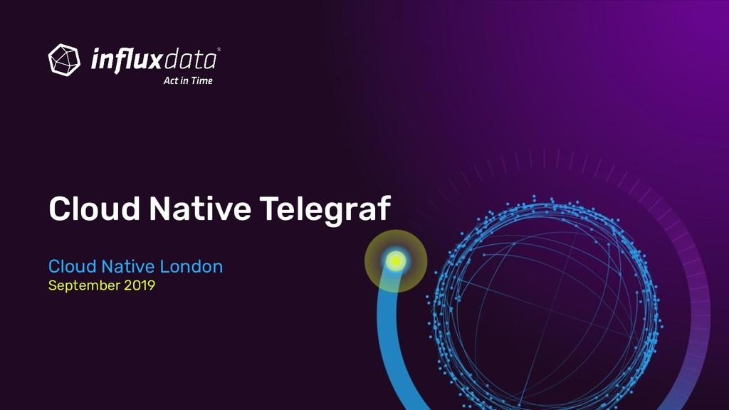 Cloud Native Telegraf Cloud Native London Septe...