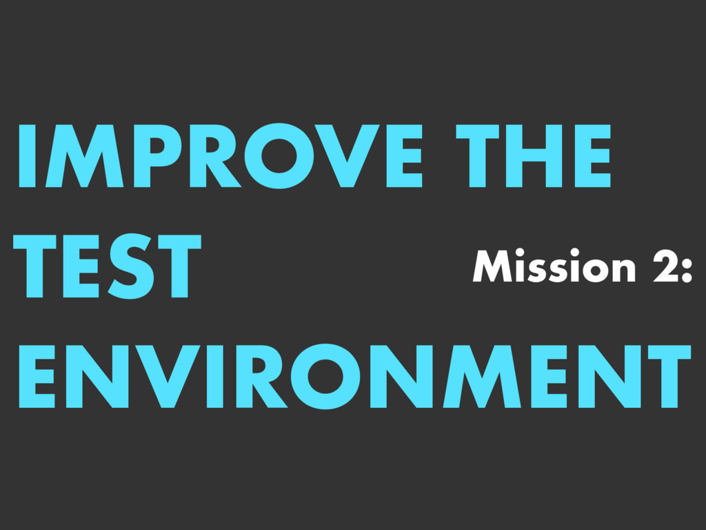 IMPROVE THE TEST ENVIRONMENT Mission 2: