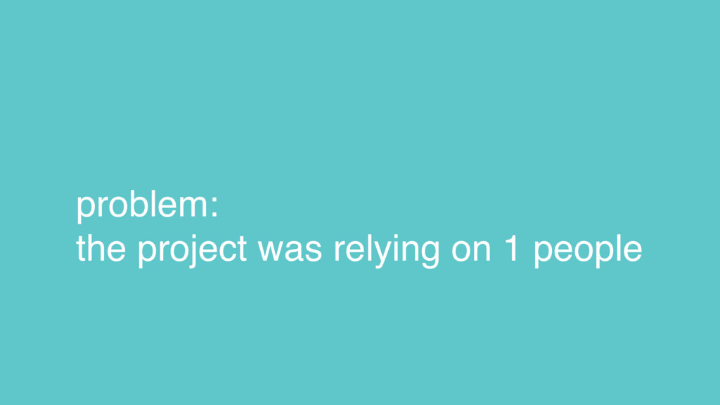 problem: the project was relying on 1 people