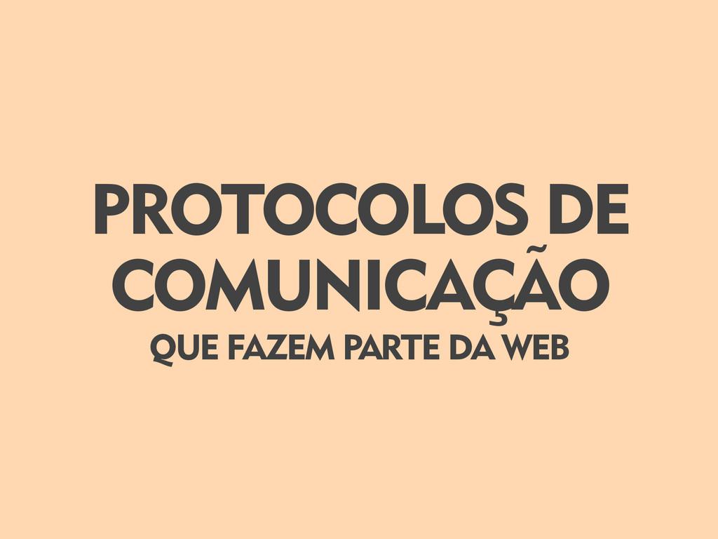 PROTOCOLOS DE COMUNICAÇÃO QUE FAZEM PARTE DA WEB