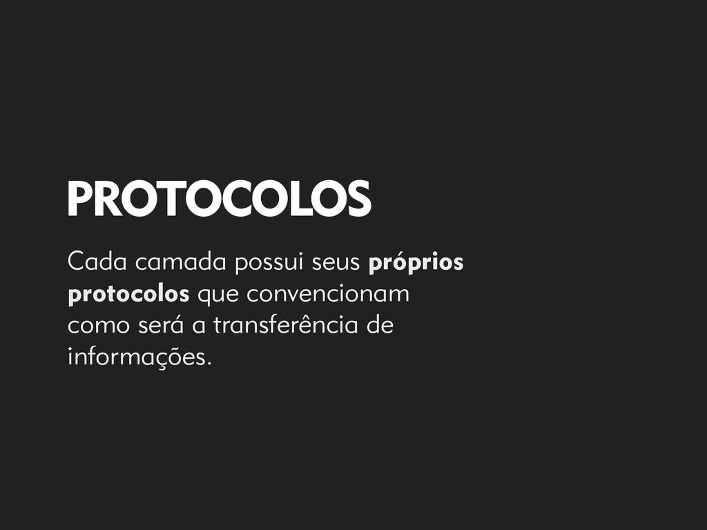 PROTOCOLOS Cada camada possui seus próprios pro...