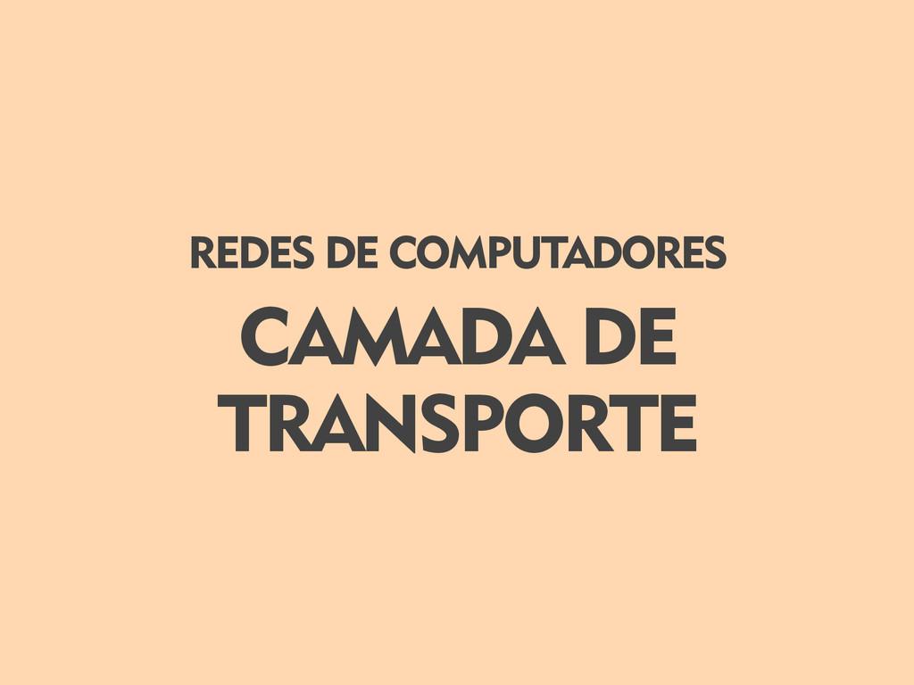 CAMADA DE TRANSPORTE REDES DE COMPUTADORES