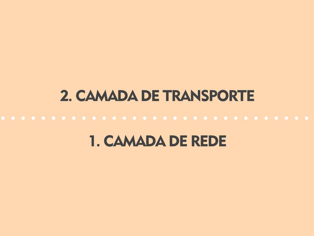 1. CAMADA DE REDE 2. CAMADA DE TRANSPORTE