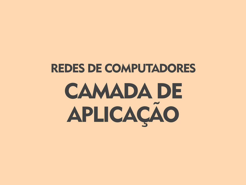 CAMADA DE APLICAÇÃO REDES DE COMPUTADORES