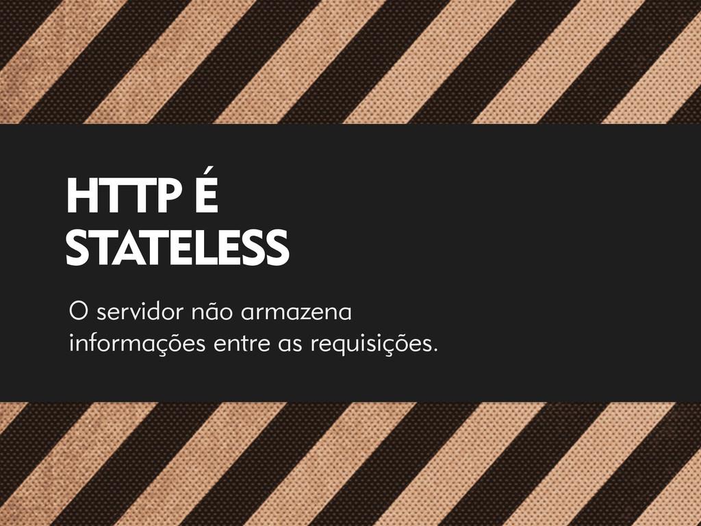 HTTP É  STATELESS O servidor não armazena inf...