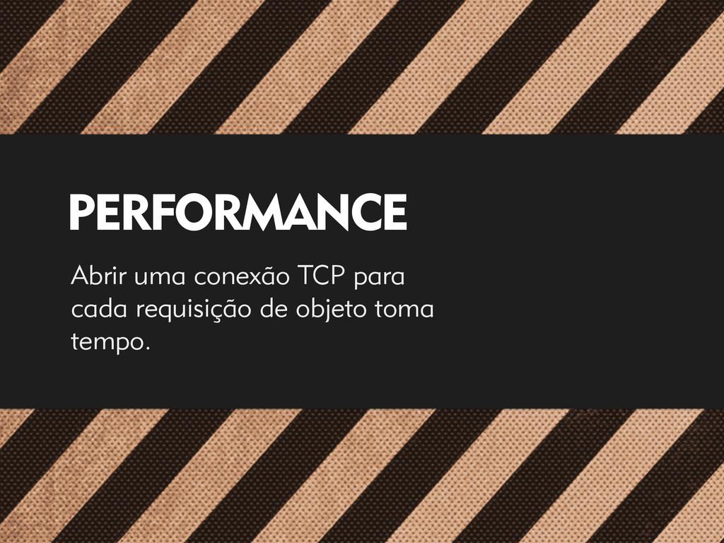 PERFORMANCE Abrir uma conexão TCP para cada req...