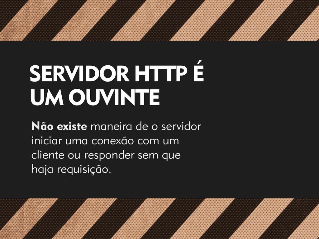 SERVIDOR HTTP É UM OUVINTE Não existe maneira d...