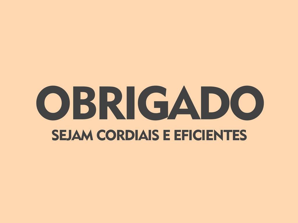 OBRIGADO SEJAM CORDIAIS E EFICIENTES