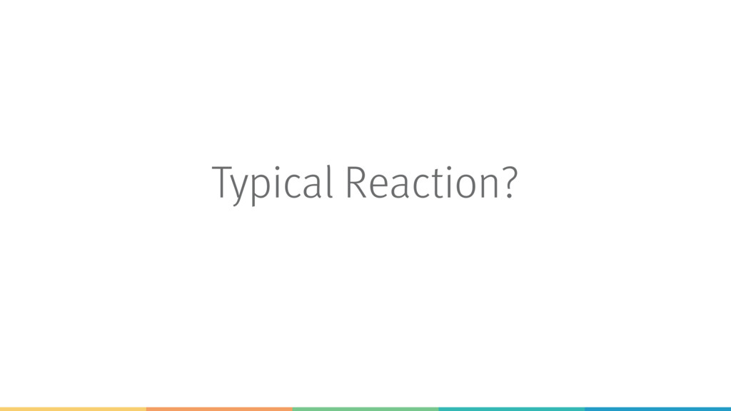 Typical Reaction?