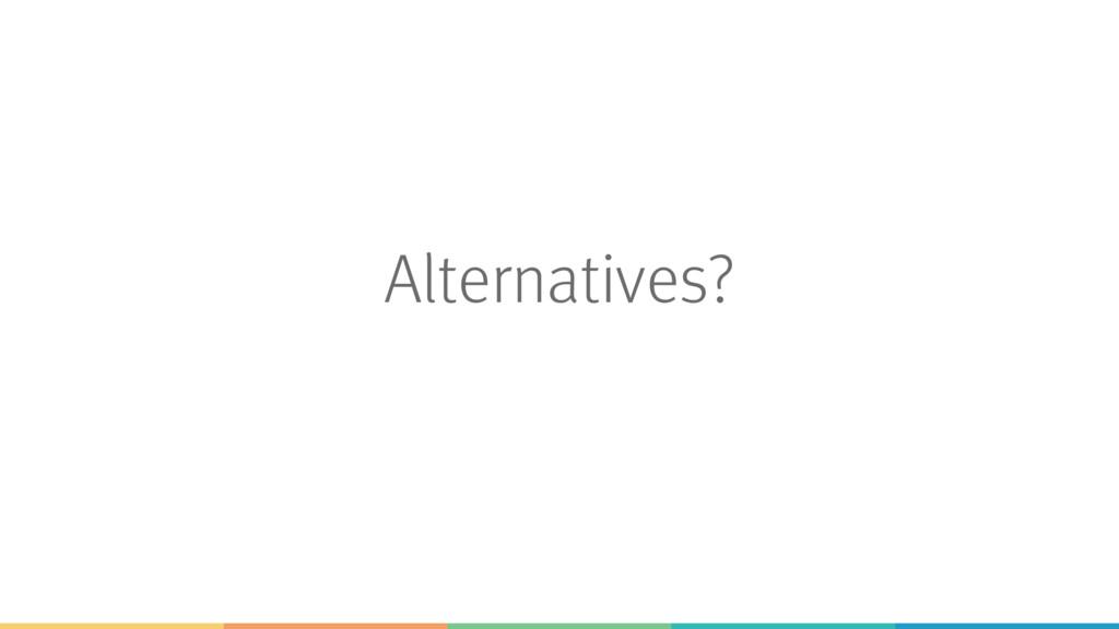 Alternatives?