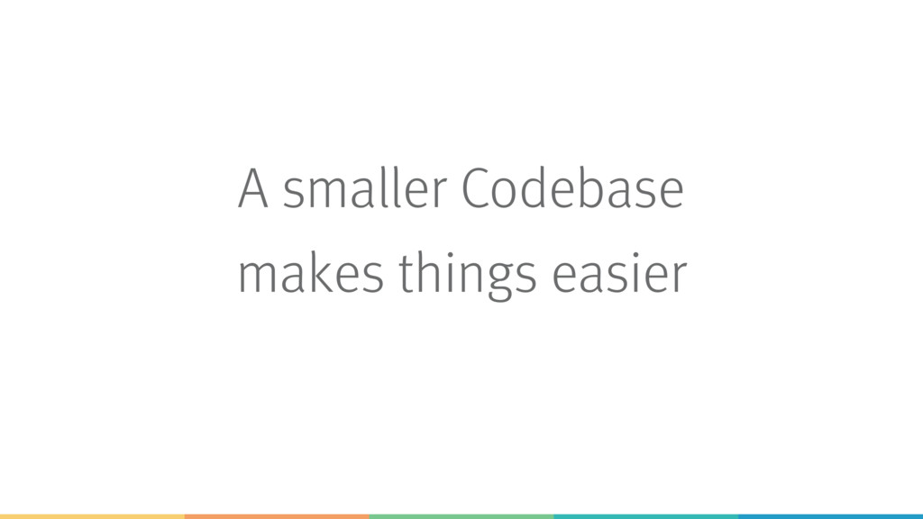 A smaller Codebase makes things easier