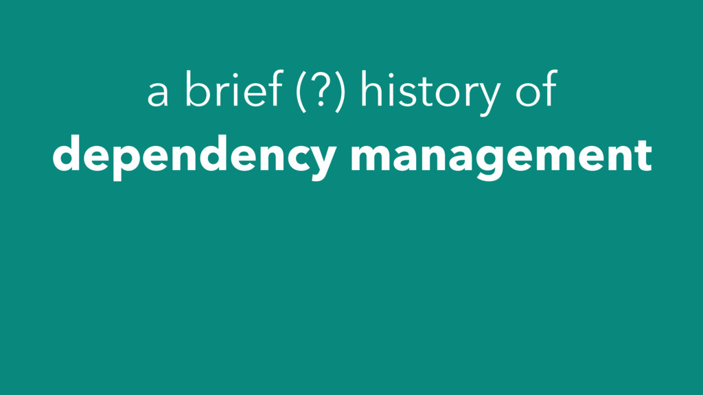a brief (?) history of dependency management