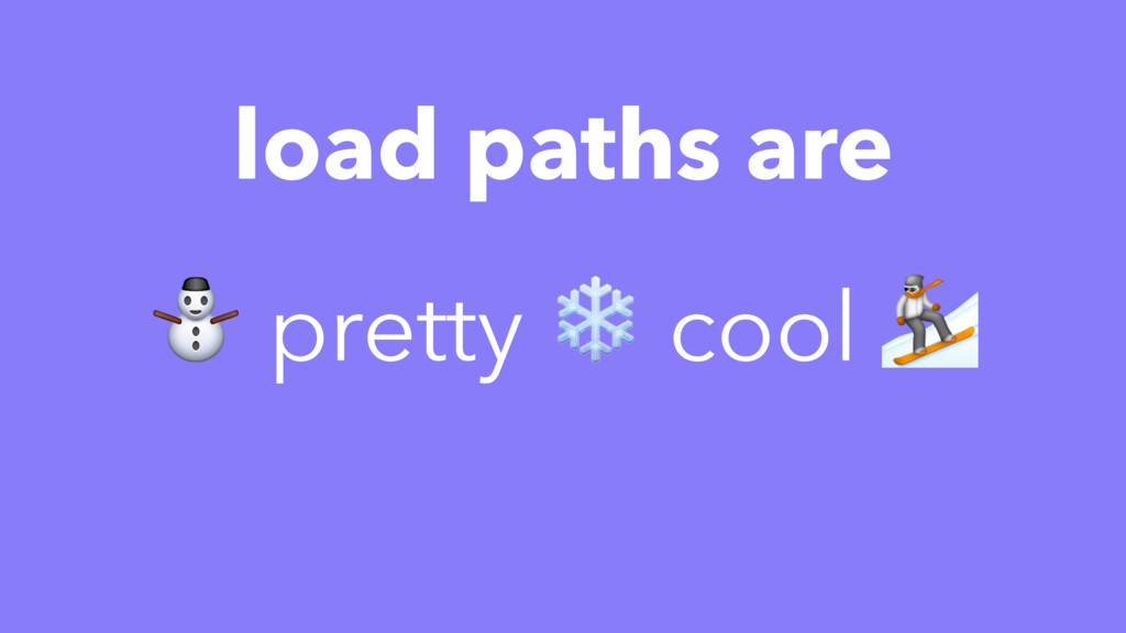 load paths are ⛄ pretty ❄ cool