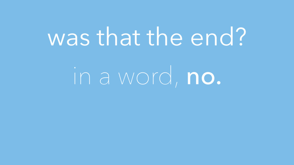 was that the end? in a word, no.