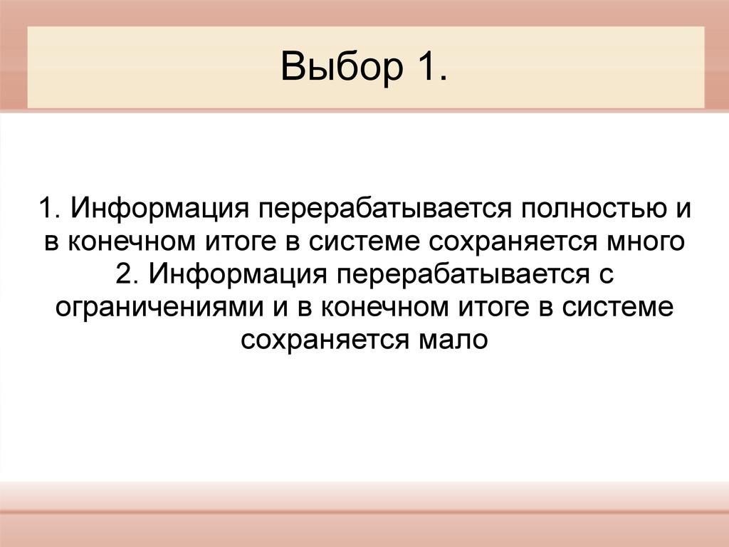 Выбор 1. 1. Информация перерабатывается полност...