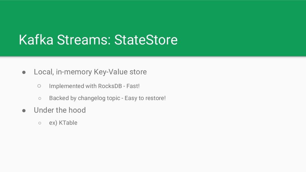 Kafka Streams: StateStore ● Local, in-memory Ke...