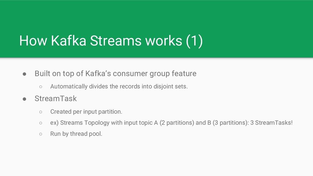 How Kafka Streams works (1) ● Built on top of K...