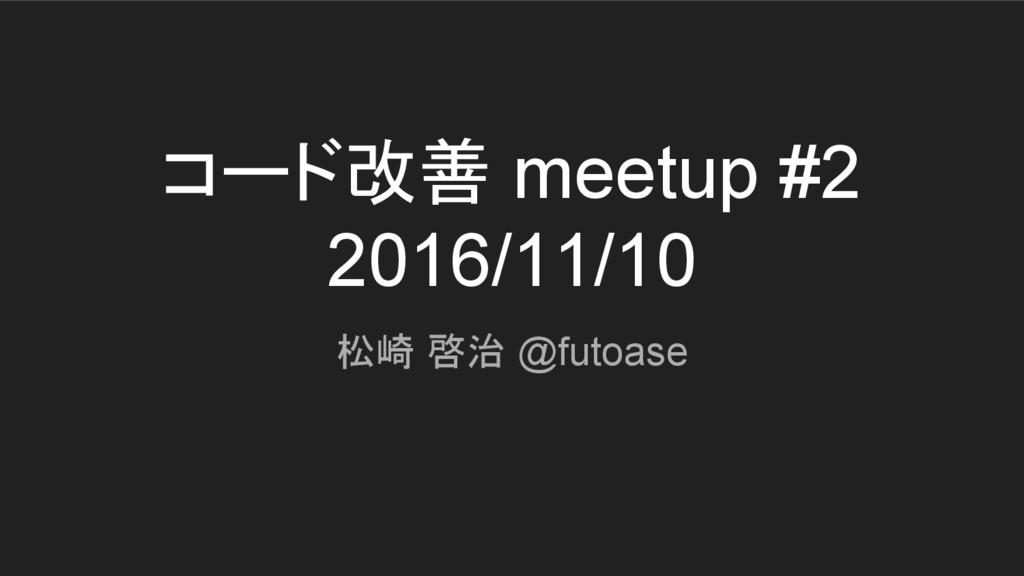 コード改善 meetup #2 2016/11/10 松崎 啓治 @futoase