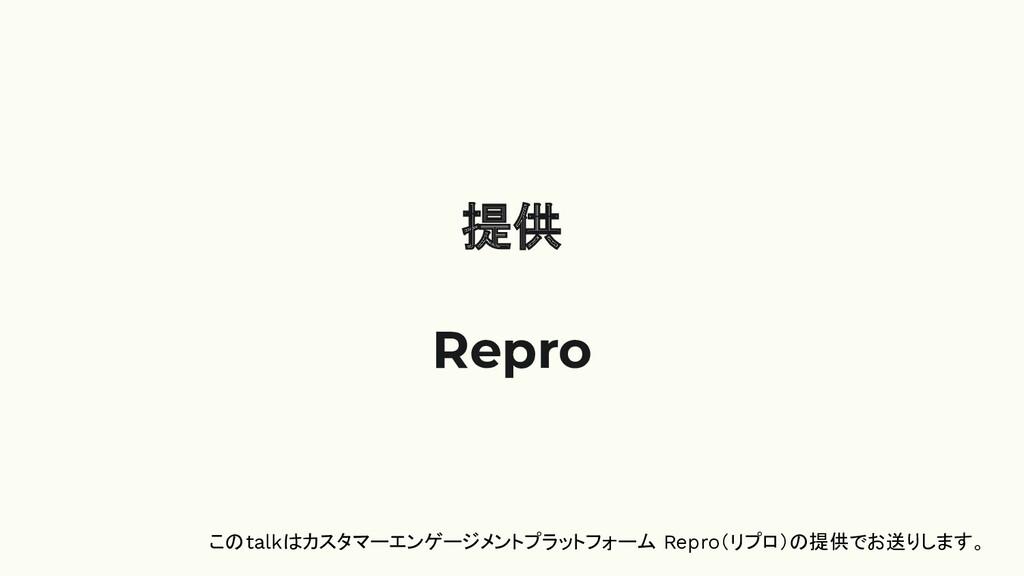 提供 Repro このtalkはカスタマーエンゲージメントプラットフォーム Repro(リプロ...