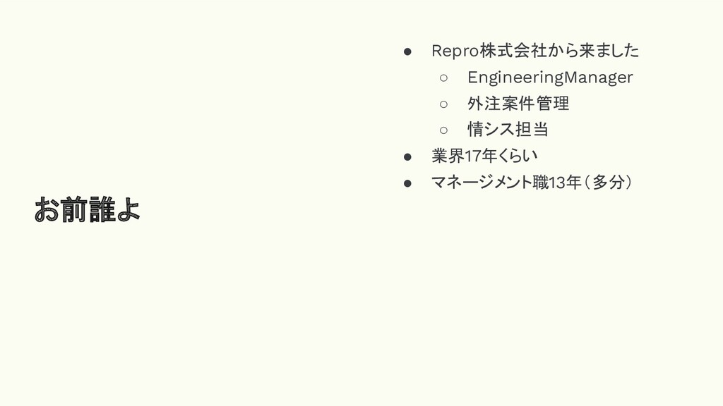 お前誰よ ● Repro株式会社から来ました ○ EngineeringManager ○ 外...