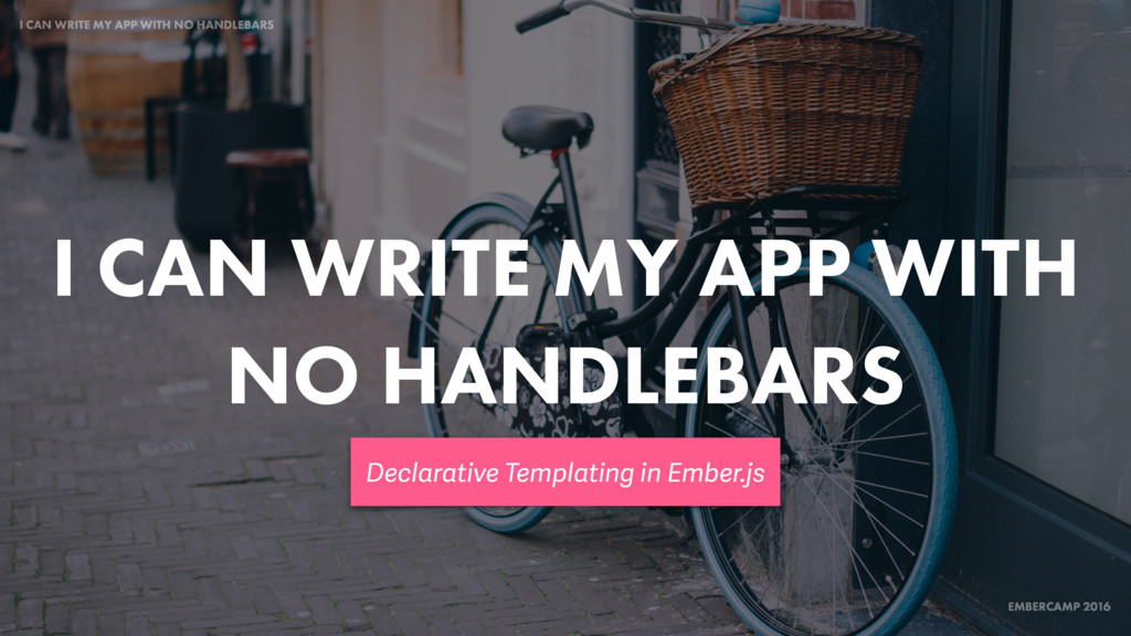 EMBERCAMP 2016 I CAN WRITE MY APP WITH NO HANDL...