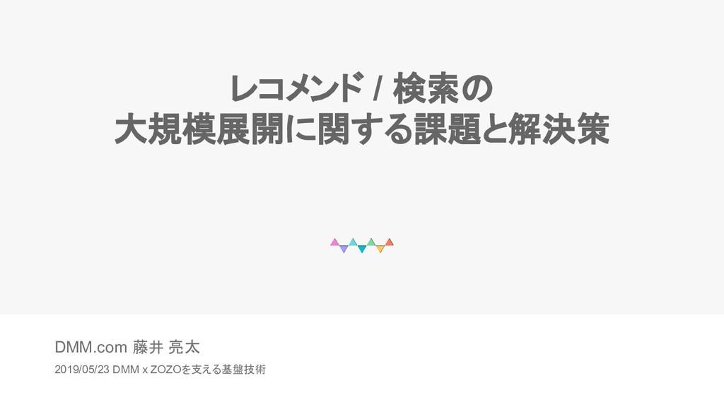 DMM.com 藤井 亮太 2019/05/23 DMM x ZOZOを支える基盤技術 レコメ...