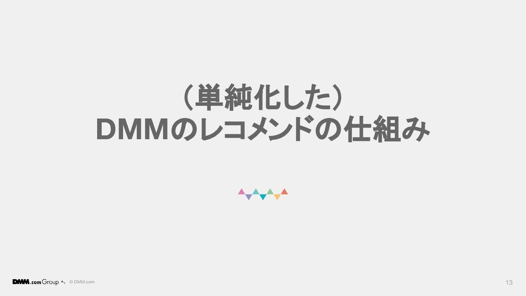 © DMM.com (単純化した) DMMのレコメンドの仕組み 13