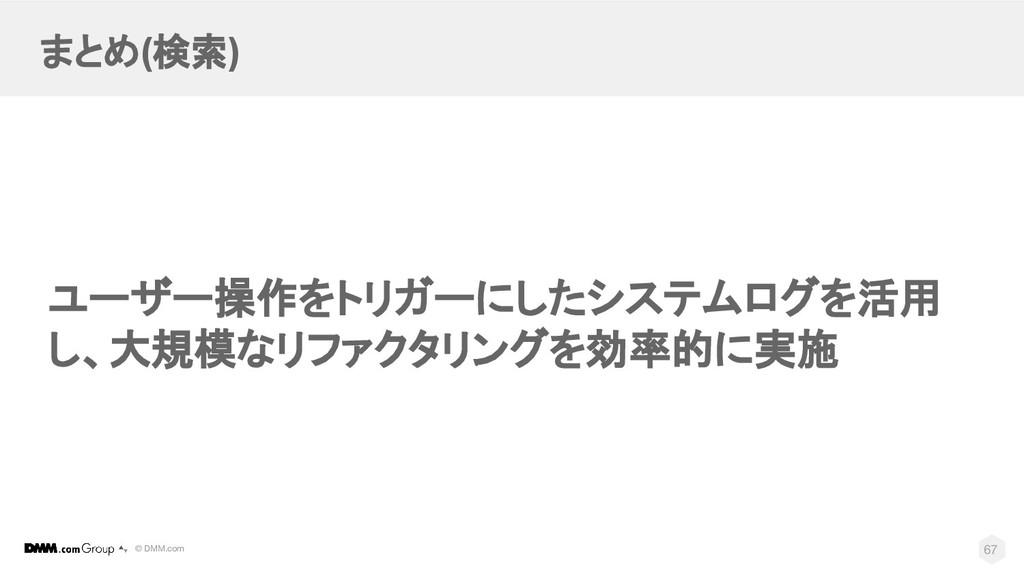 © DMM.com まとめ(検索) 67 ユーザー操作をトリガーにしたシステムログを活用 し、...
