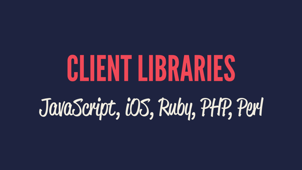 CLIENT LIBRARIES JavaScript, iOS, Ruby, PHP, Pe...