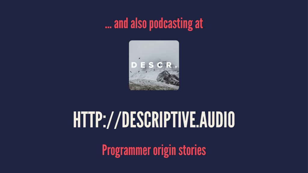 ... and also podcasting at HTTP://DESCRIPTIVE.A...