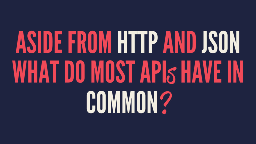 ASIDE FROM HTTP AND JSON WHAT DO MOST APIs HAVE...