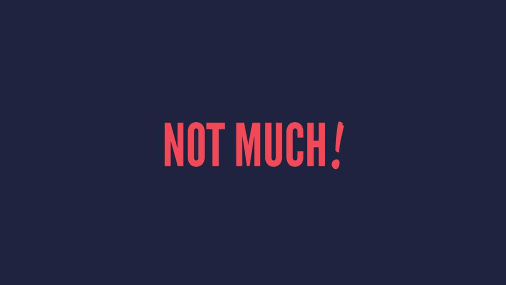NOT MUCH!