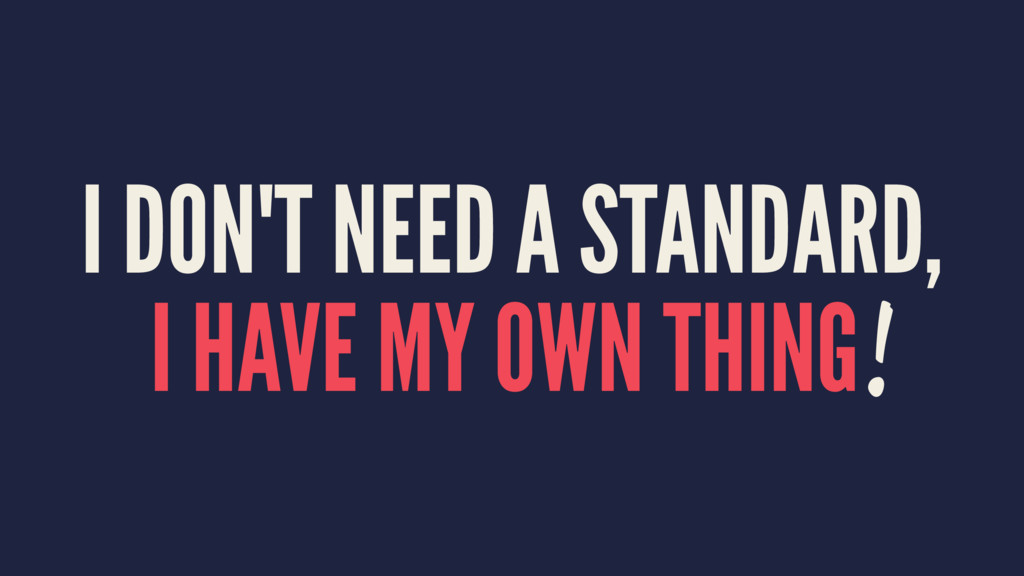 I DON'T NEED A STANDARD, I HAVE MY OWN THING!