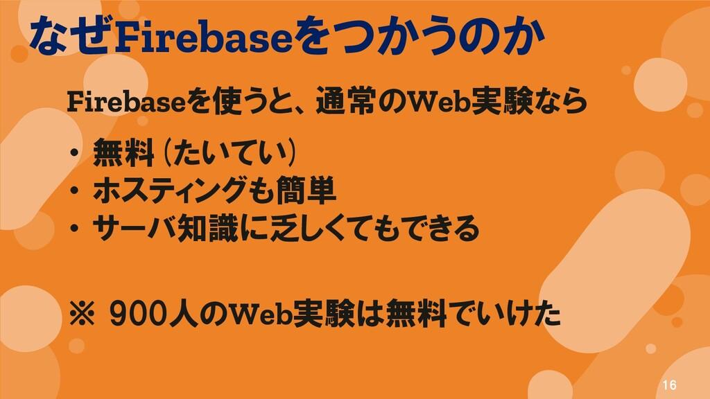 なぜFirebaseをつかうのか 16 Firebaseを使うと、通常のWeb実験なら ・ 無...