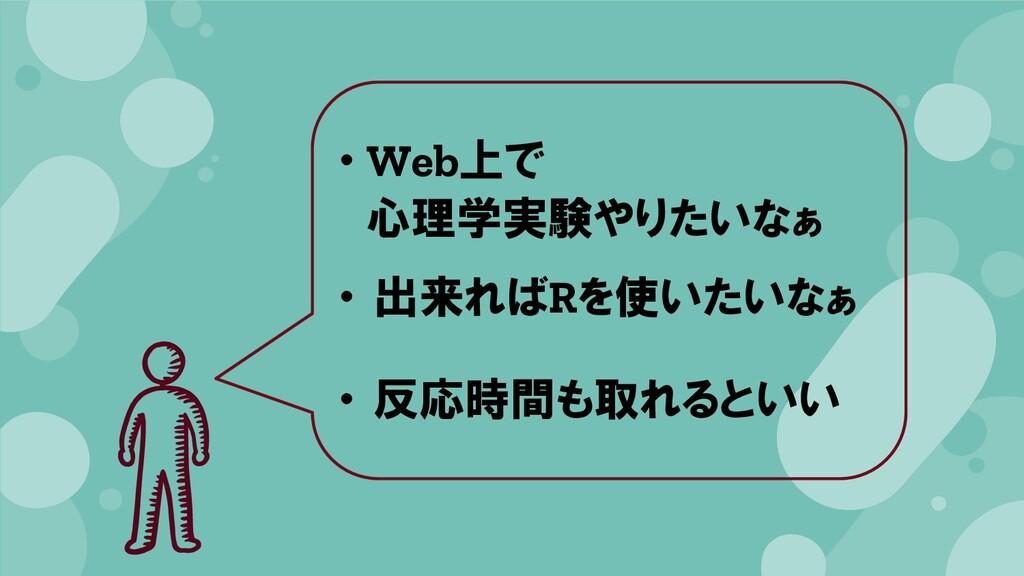 ・ Web上で 心理学実験やりたいなぁ ・ 出来ればRを使いたいなぁ ・ 反応時間も取れるといい