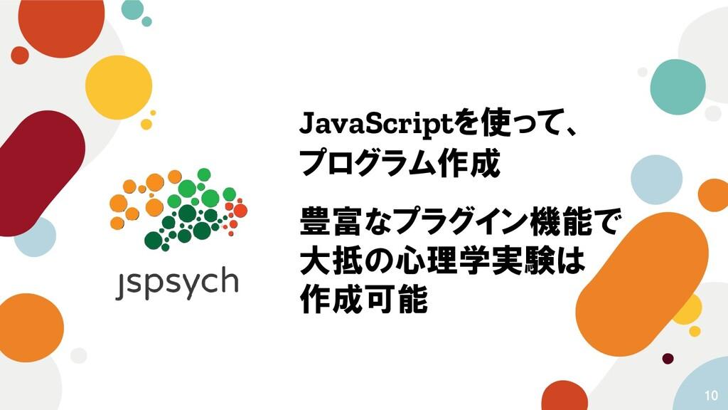 10 JavaScriptを使って、 プログラム作成 豊富なプラグイン機能で 大抵の心理学実験...