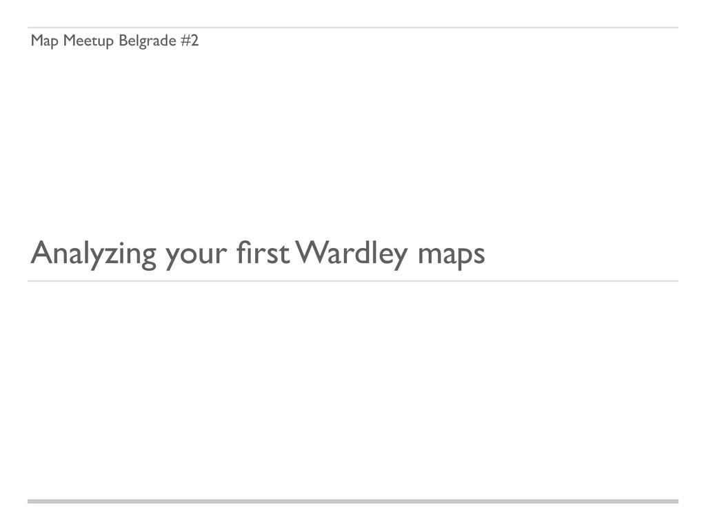 Analyzing your first Wardley maps Map Meetup Bel...