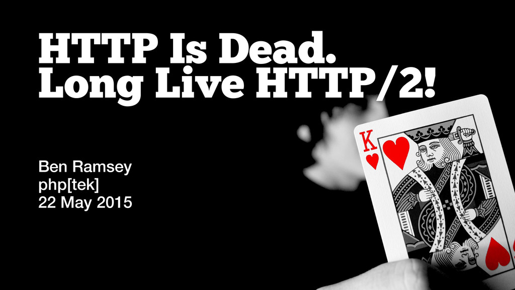 HTTP Is Dead. Long Live HTTP/2! Ben Ramsey php[...