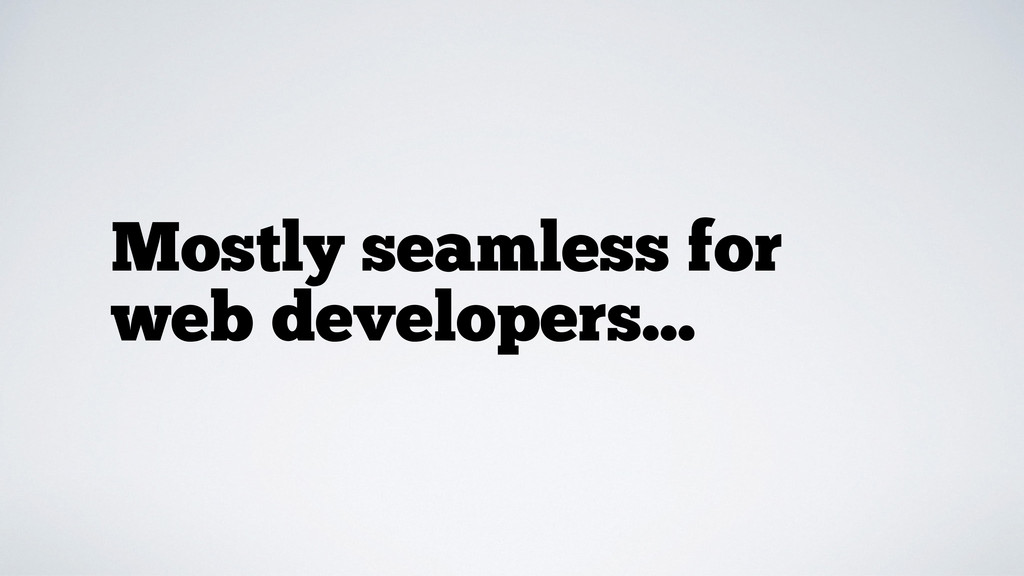 Mostly seamless for web developers...